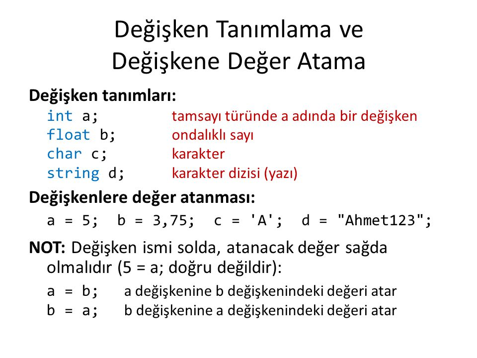 Değişken Tanımlama ve Değişkene Değer Atama Değişken tanımları: int a; tamsayı türünde a adında bir değişken float b; ondalıklı sayı char c; karakter string d; karakter dizisi (yazı) Değişkenlere değer atanması: a = 5; b = 3,75; c = A ; d = Ahmet123 ; NOT: Değişken ismi solda, atanacak değer sağda olmalıdır (5 = a; doğru değildir): a = b; a değişkenine b değişkenindeki değeri atar b = a; b değişkenine a değişkenindeki değeri atar
