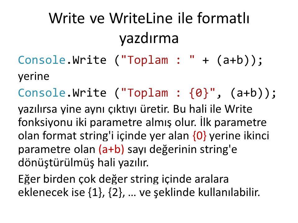 Write ve WriteLine ile formatlı yazdırma Console.Write ( Toplam : + (a+b)); yerine Console.Write ( Toplam : {0} , (a+b)); yazılırsa yine aynı çıktıyı üretir.