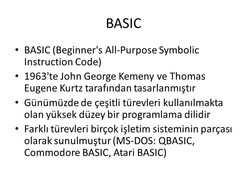 BASIC BASIC (Beginner s All-Purpose Symbolic Instruction Code) 1963 te John George Kemeny ve Thomas Eugene Kurtz tarafından tasarlanmıştır Günümüzde de çeşitli türevleri kullanılmakta olan yüksek düzey bir programlama dilidir Farklı türevleri birçok işletim sisteminin parçası olarak sunulmuştur (MS-DOS: QBASIC, Commodore BASIC, Atari BASIC)