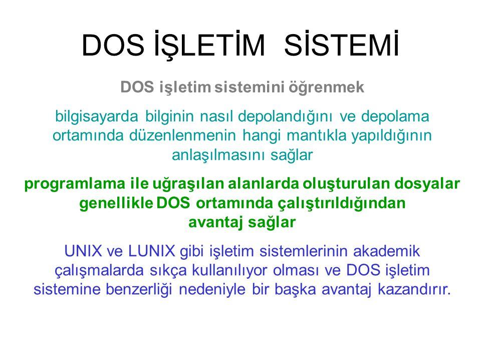 DOS İŞLETİM SİSTEMİ DOS işletim sistemini öğrenmek bilgisayarda bilginin nasıl depolandığını ve depolama ortamında düzenlenmenin hangi mantıkla yapıldığının anlaşılmasını sağlar programlama ile uğraşılan alanlarda oluşturulan dosyalar genellikle DOS ortamında çalıştırıldığından avantaj sağlar UNIX ve LUNIX gibi işletim sistemlerinin akademik çalışmalarda sıkça kullanılıyor olması ve DOS işletim sistemine benzerliği nedeniyle bir başka avantaj kazandırır.