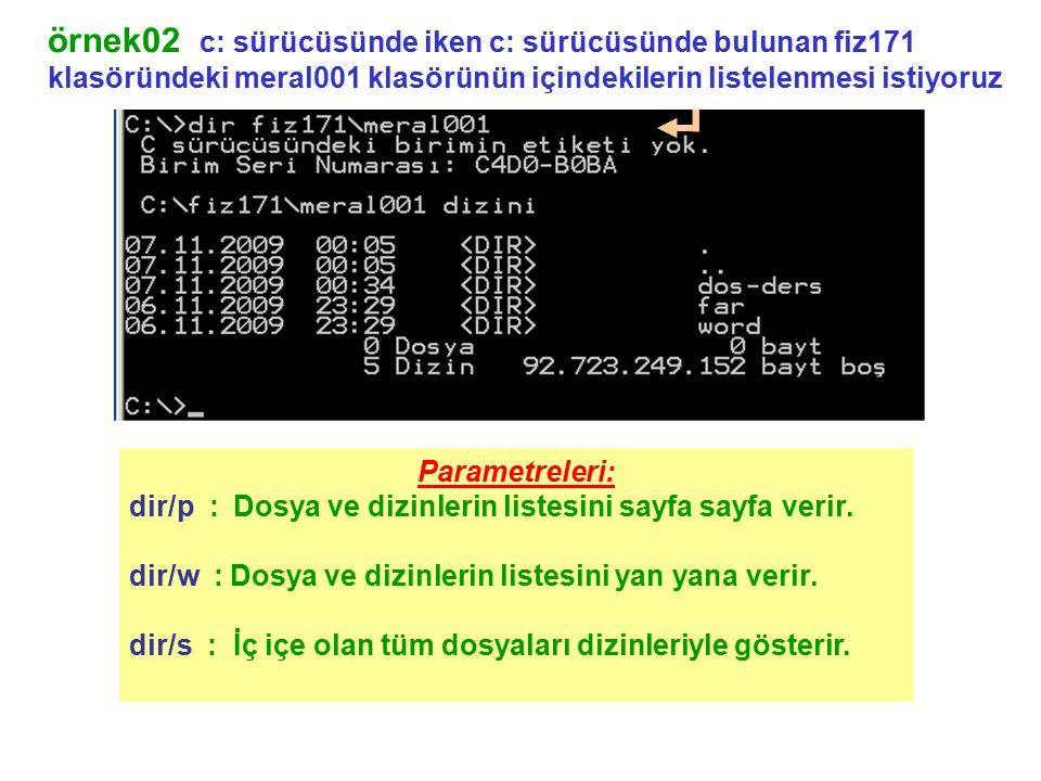 örnek02 c: sürücüsünde iken c: sürücüsünde bulunan fiz171 klasöründeki meral001 klasörünün içindekilerin listelenmesi istiyoruz Parametreleri: dir/p :Dosya ve dizinlerin listesini sayfa sayfa verir.