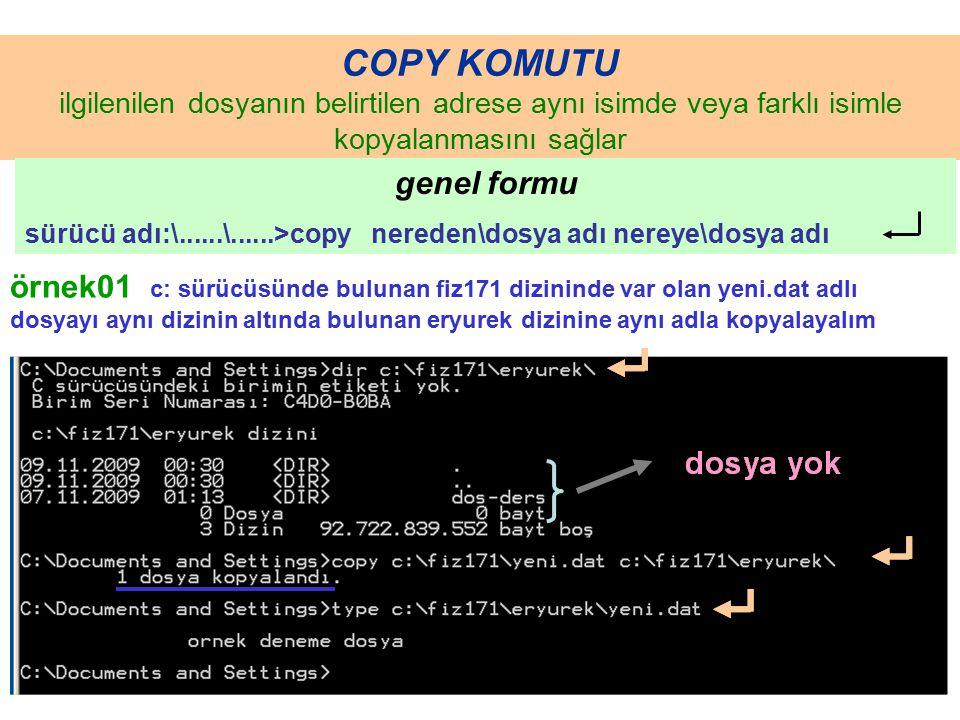 COPY KOMUTU ilgilenilen dosyanın belirtilen adrese aynı isimde veya farklı isimle kopyalanmasını sağlar genel formu sürücü adı:\......\......>copy nereden\dosya adı nereye\dosya adı örnek01 c: sürücüsünde bulunan fiz171 dizininde var olan yeni.dat adlı dosyayı aynı dizinin altında bulunan eryurek dizinine aynı adla kopyalayalım