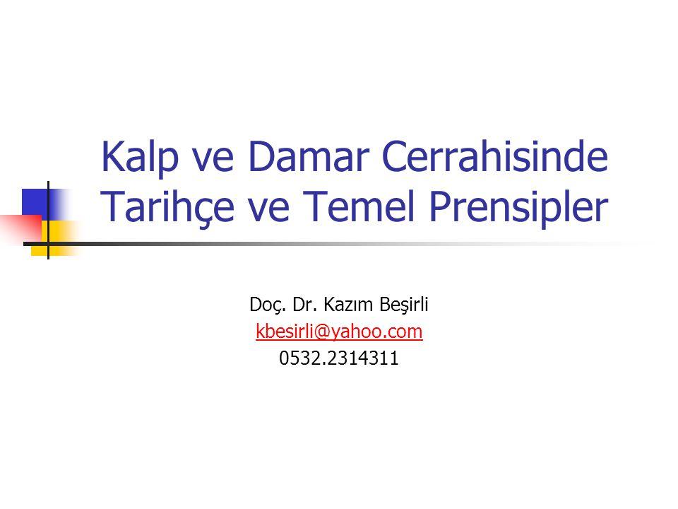 Kalp ve Damar Cerrahisinde Tarihçe ve Temel Prensipler Doç. Dr. Kazım Beşirli kbesirli@yahoo.com 0532.2314311