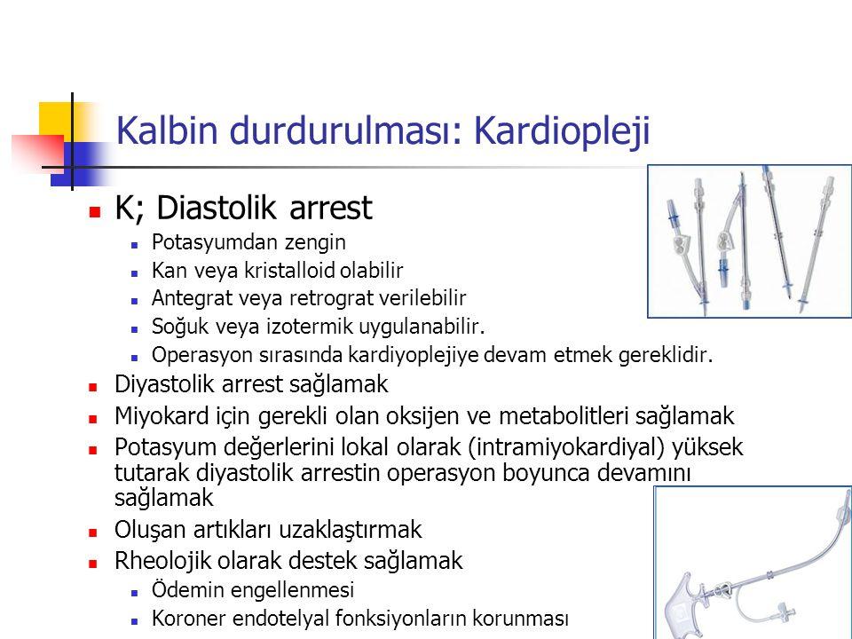 Kalbin durdurulması: Kardiopleji K; Diastolik arrest Potasyumdan zengin Kan veya kristalloid olabilir Antegrat veya retrograt verilebilir Soğuk veya i