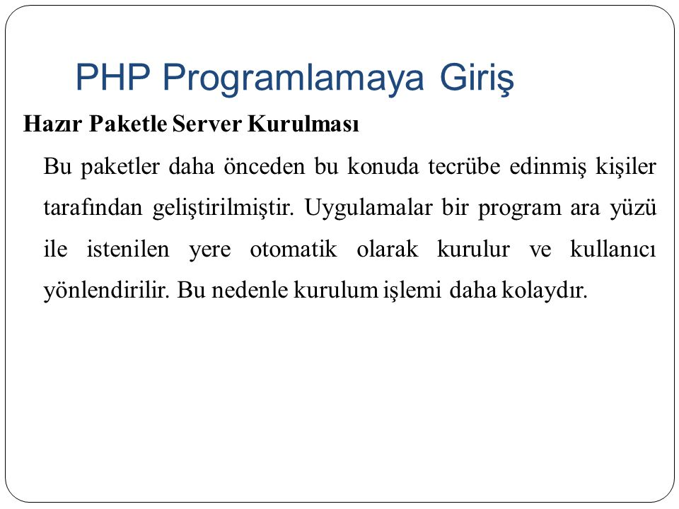 PHP Programlamaya Giriş İnternette bir çok hazır paket bulunmaktadır.Bu paketlerden birisi ile bilgisayarınıza ihtiyaç duyacağınız server vb.