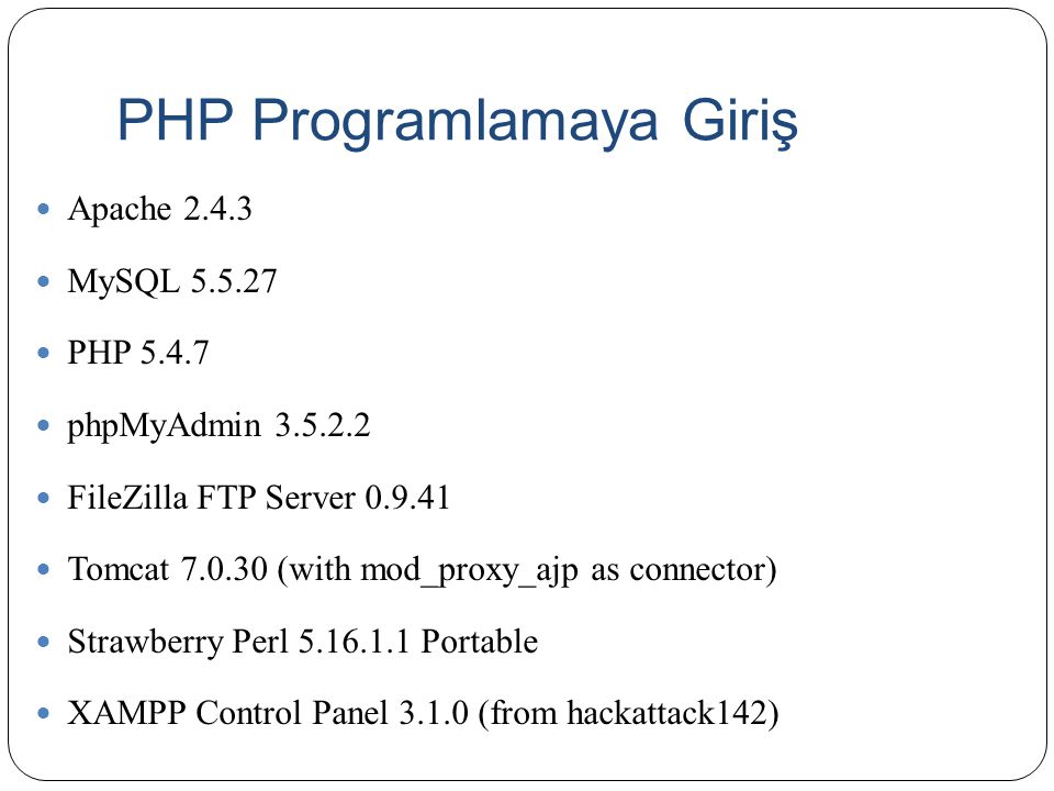 PHP Programlamaya Giriş Apache 2.4.3 MySQL 5.5.27 PHP 5.4.7 phpMyAdmin 3.5.2.2 FileZilla FTP Server 0.9.41 Tomcat 7.0.30 (with mod_proxy_ajp as connector) Strawberry Perl 5.16.1.1 Portable XAMPP Control Panel 3.1.0 (from hackattack142)