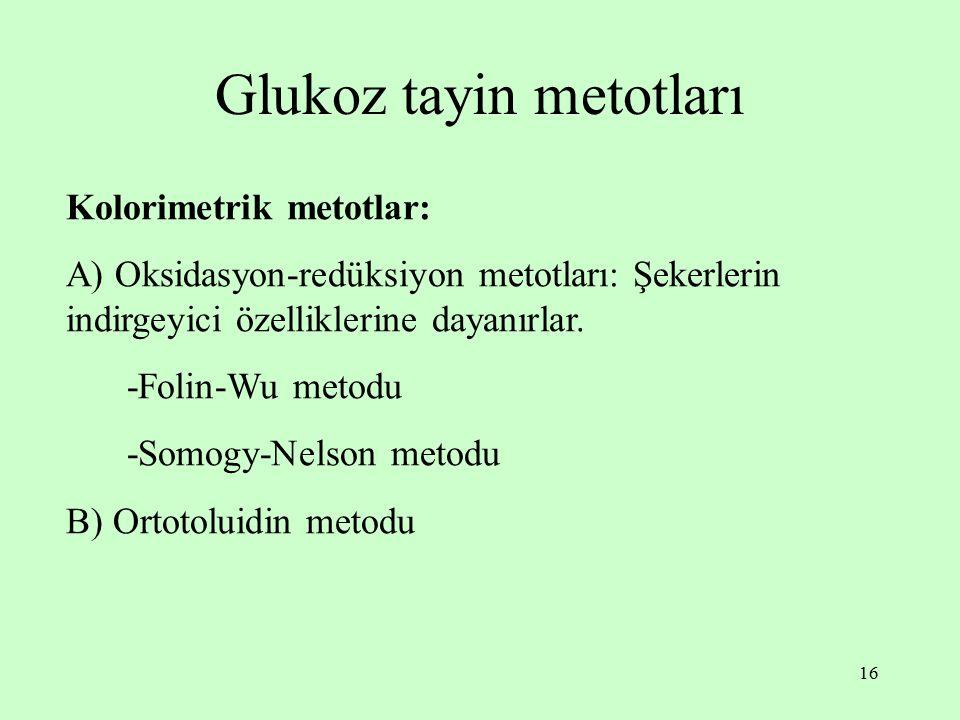 16 Glukoz tayin metotları Kolorimetrik metotlar: A) Oksidasyon-redüksiyon metotları: Şekerlerin indirgeyici özelliklerine dayanırlar. -Folin-Wu metodu