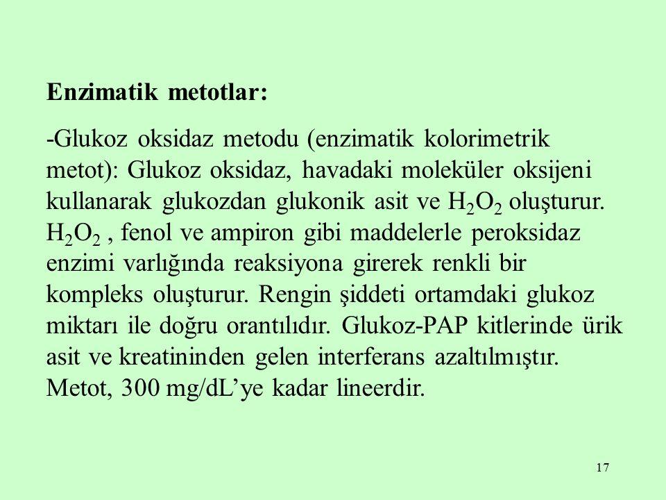 17 Enzimatik metotlar: -Glukoz oksidaz metodu (enzimatik kolorimetrik metot): Glukoz oksidaz, havadaki moleküler oksijeni kullanarak glukozdan glukoni