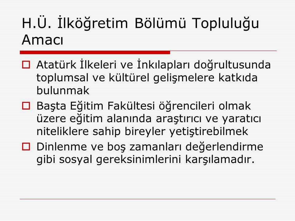 H.Ü. İlköğretim Bölümü Topluluğu Amacı  Atatürk İlkeleri ve İnkılapları doğrultusunda toplumsal ve kültürel gelişmelere katkıda bulunmak  Başta Eğit