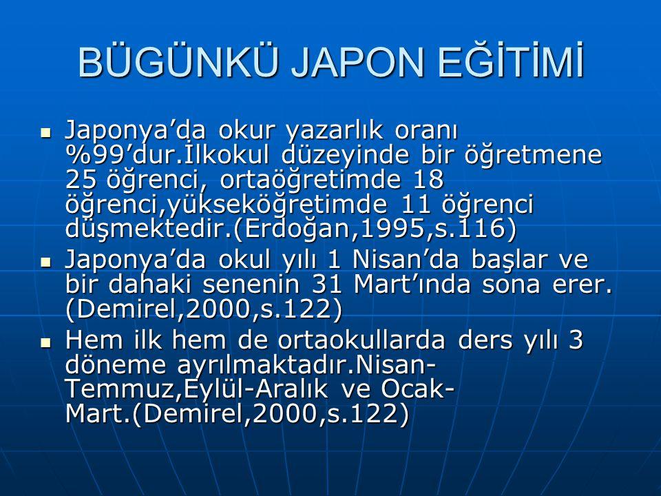 BÜGÜNKÜ JAPON EĞİTİMİ Japonya'da okur yazarlık oranı %99'dur.İlkokul düzeyinde bir öğretmene 25 öğrenci, ortaöğretimde 18 öğrenci,yükseköğretimde 11 ö