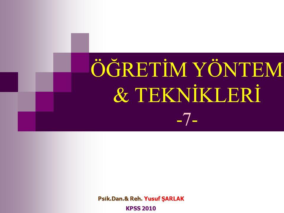 ÖĞRETİM YÖNTEM & TEKNİKLERİ -7- Psik.Dan.& Reh. Yusuf ŞARLAK KPSS 2010
