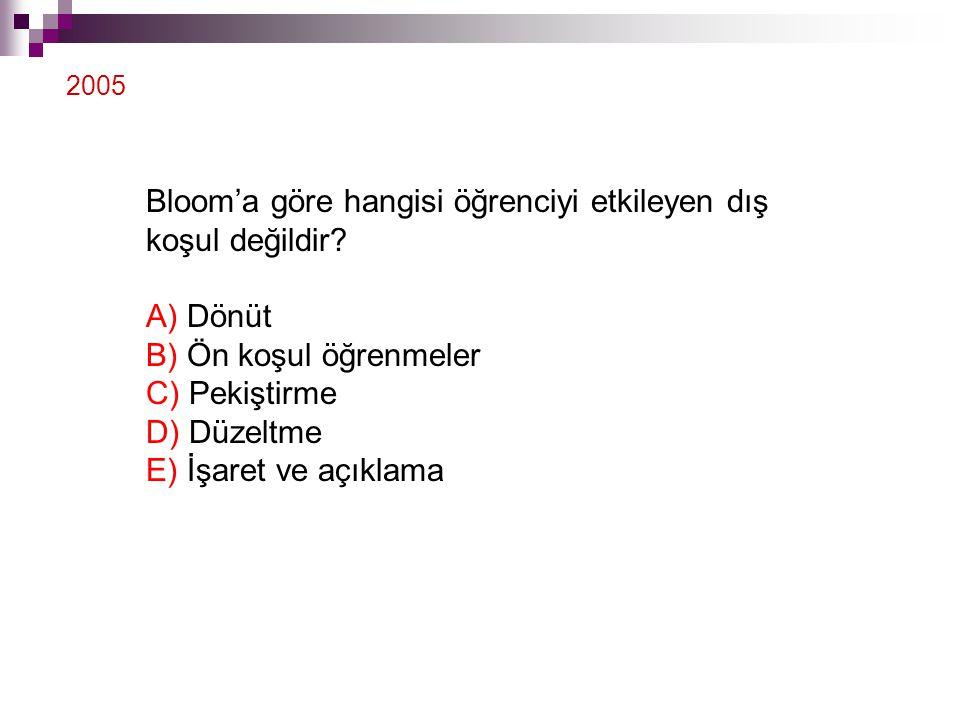 Bloom'a göre hangisi öğrenciyi etkileyen dış koşul değildir? A) Dönüt B) Ön koşul öğrenmeler C) Pekiştirme D) Düzeltme E) İşaret ve açıklama 2005