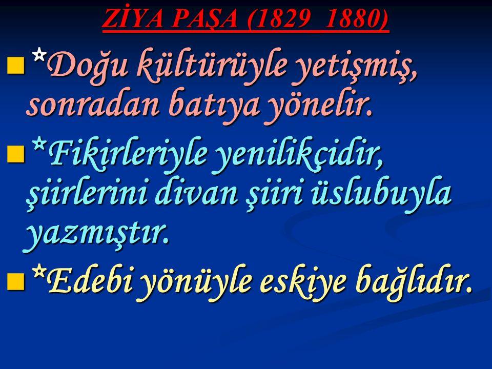 ZİYA PAŞA (1829_1880) *Doğu kültürüyle yetişmiş, sonradan batıya yönelir. *Doğu kültürüyle yetişmiş, sonradan batıya yönelir. *Fikirleriyle yenilikçid