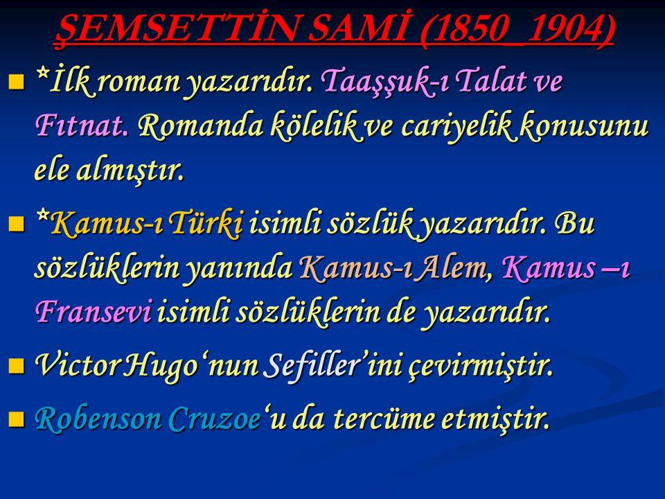ŞEMSETTİN SAMİ (1850_1904) *İlk roman yazarıdır. Taaşşuk-ı Talat ve Fıtnat. Romanda kölelik ve cariyelik konusunu ele almıştır. *İlk roman yazarıdır.