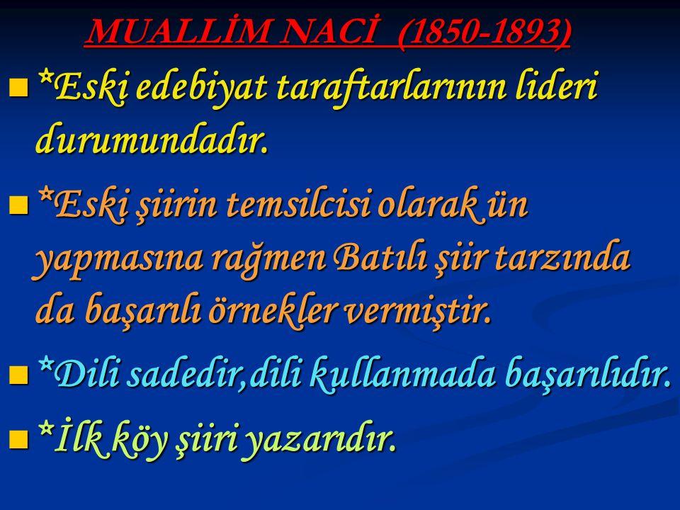MUALLİM NACİ (1850-1893) *Eski edebiyat taraftarlarının lideri durumundadır. *Eski edebiyat taraftarlarının lideri durumundadır. *Eski şiirin temsilci