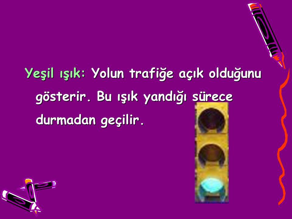 Yeşil ışık: Yolun trafiğe açık olduğunu gösterir. Bu ışık yandığı sürece durmadan geçilir.