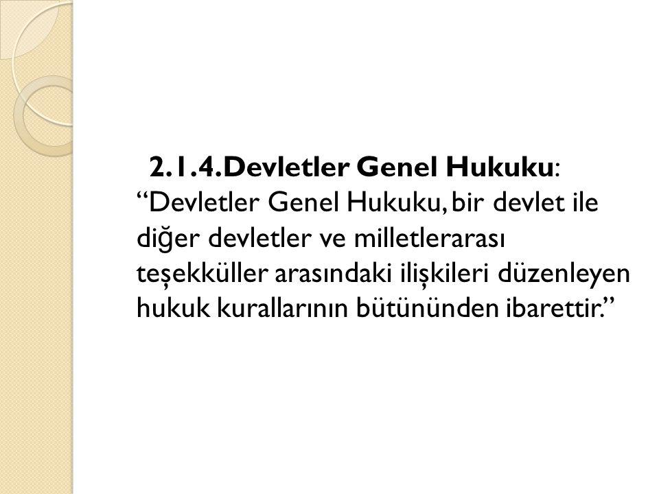 """2.1.4.Devletler Genel Hukuku: """"Devletler Genel Hukuku, bir devlet ile di ğ er devletler ve milletlerarası teşekküller arasındaki ilişkileri düzenleyen"""