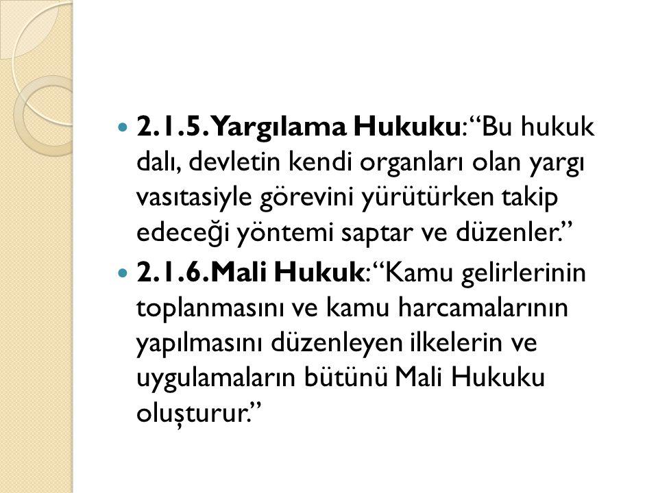 """2.1.5.Yargılama Hukuku: """"Bu hukuk dalı, devletin kendi organları olan yargı vasıtasiyle görevini yürütürken takip edece ğ i yöntemi saptar ve düzenler"""