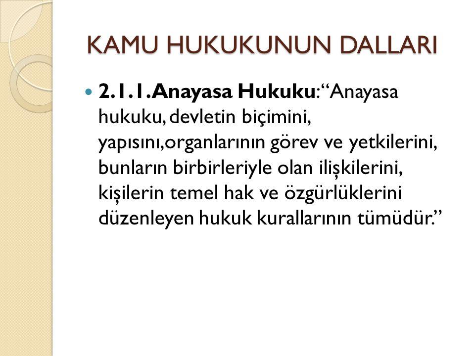 """KAMU HUKUKUNUN DALLARI KAMU HUKUKUNUN DALLARI 2.1.1.Anayasa Hukuku: """"Anayasa hukuku, devletin biçimini, yapısını,organlarının görev ve yetkilerini, bu"""