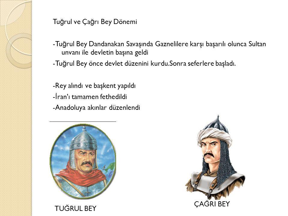 Tu ğ rul ve Ça ğ rı Bey Dönemi -Tu ğ rul Bey Dandanakan Savaşında Gaznelilere karşı başarılı olunca Sultan unvanı ile devletin başına geldi -Tu ğ rul Bey önce devlet düzenini kurdu.Sonra seferlere başladı.