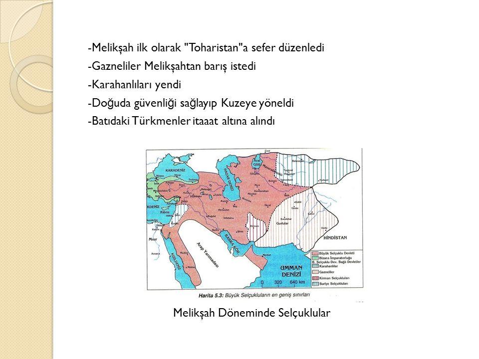 -Melikşah ilk olarak Toharistan a sefer düzenledi -Gazneliler Melikşahtan barış istedi -Karahanlıları yendi -Do ğ uda güvenli ğ i sa ğ layıp Kuzeye yöneldi -Batıdaki Türkmenler itaaat altına alındı Melikşah Döneminde Selçuklular