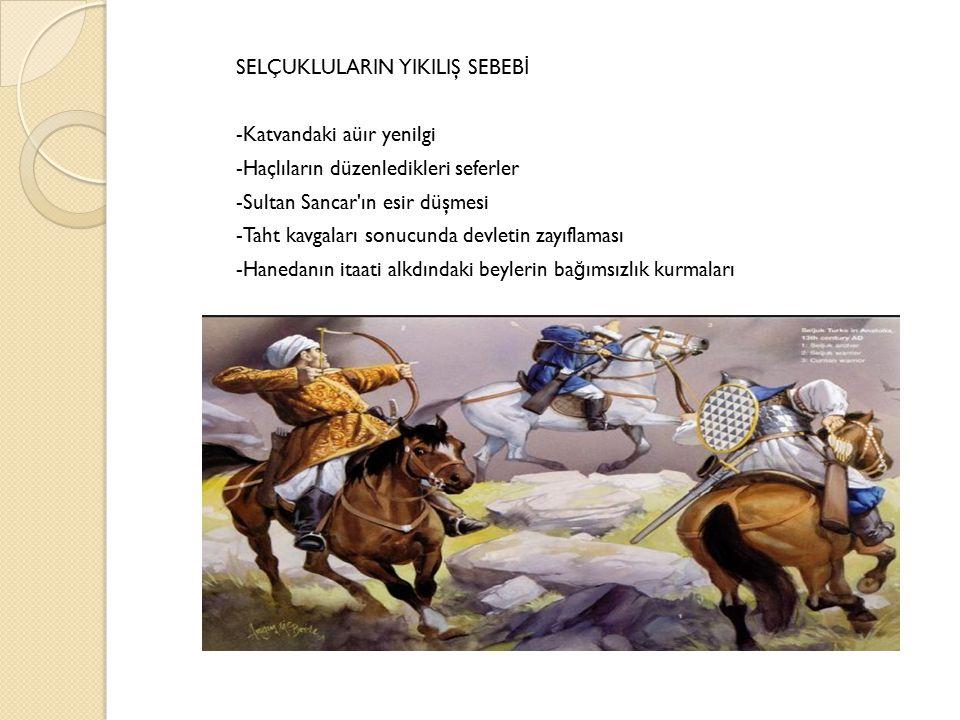 SELÇUKLULARIN YIKILIŞ SEBEB İ -Katvandaki aüır yenilgi -Haçlıların düzenledikleri seferler -Sultan Sancar ın esir düşmesi -Taht kavgaları sonucunda devletin zayıflaması -Hanedanın itaati alkdındaki beylerin ba ğ ımsızlık kurmaları