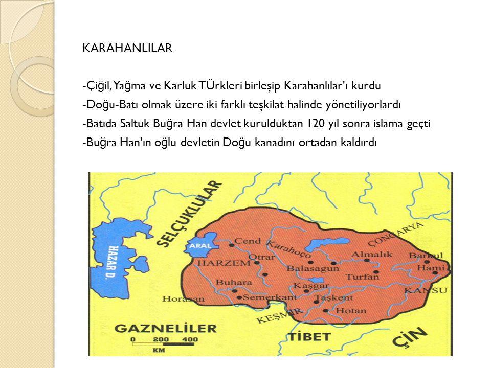 KARAHANLILAR -Çi ğ il, Ya ğ ma ve Karluk TÜrkleri birleşip Karahanlılar ı kurdu -Do ğ u-Batı olmak üzere iki farklı teşkilat halinde yönetiliyorlardı -Batıda Saltuk Bu ğ ra Han devlet kurulduktan 120 yıl sonra islama geçti -Bu ğ ra Han ın o ğ lu devletin Do ğ u kanadını ortadan kaldırdı