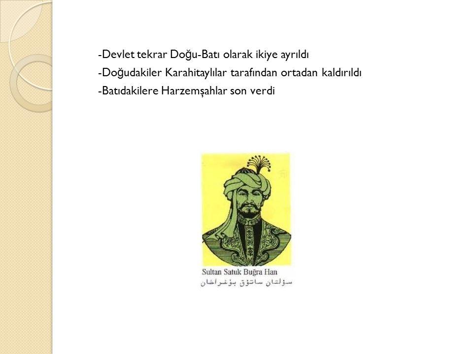 -Devlet tekrar Do ğ u-Batı olarak ikiye ayrıldı -Do ğ udakiler Karahitaylılar tarafından ortadan kaldırıldı -Batıdakilere Harzemşahlar son verdi