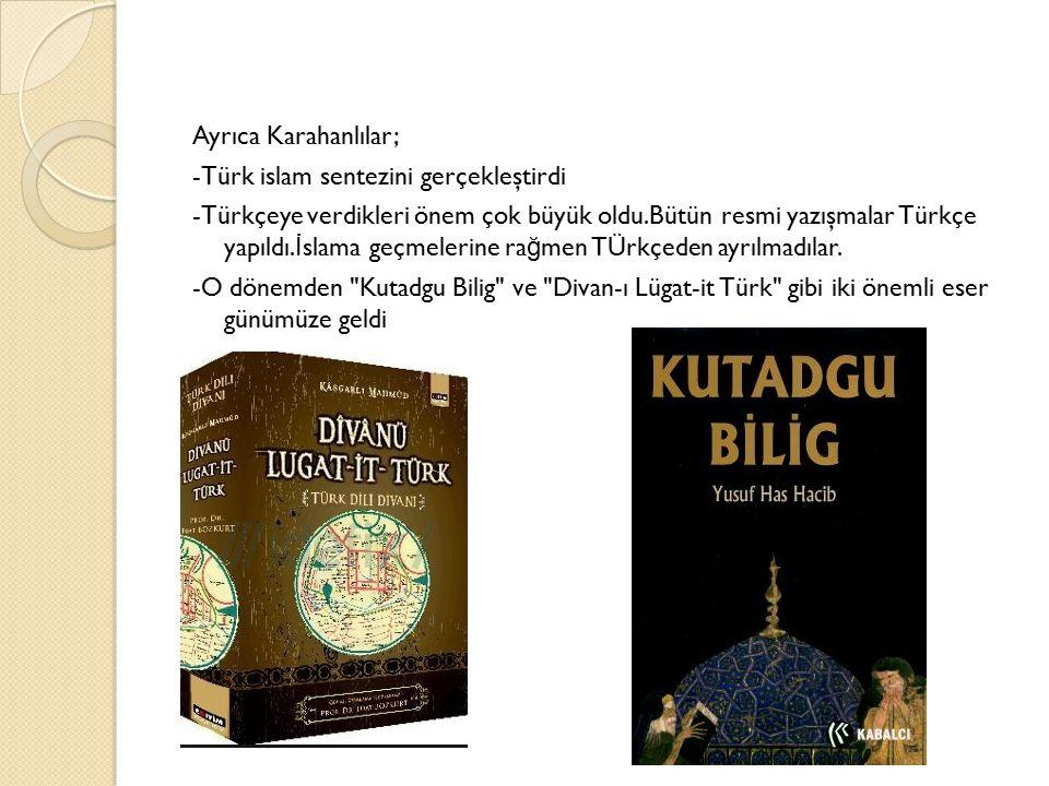 Ayrıca Karahanlılar; -Türk islam sentezini gerçekleştirdi -Türkçeye verdikleri önem çok büyük oldu.Bütün resmi yazışmalar Türkçe yapıldı.