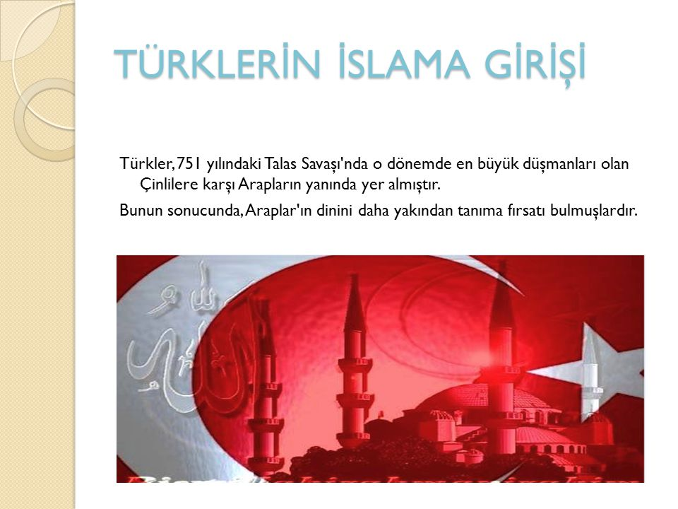 TÜRKLER İ N İ SLAMA G İ R İ Ş İ Türkler, 751 yılındaki Talas Savaşı nda o dönemde en büyük düşmanları olan Çinlilere karşı Arapların yanında yer almıştır.