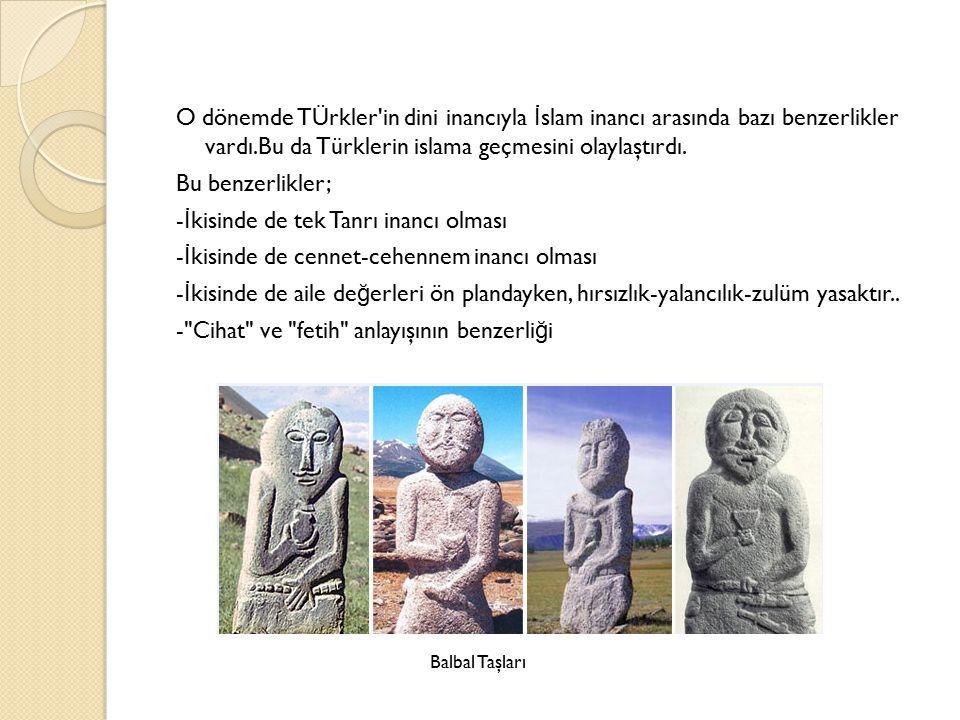 O dönemde TÜrkler'in dini inancıyla İ slam inancı arasında bazı benzerlikler vardı.Bu da Türklerin islama geçmesini olaylaştırdı. Bu benzerlikler; - İ
