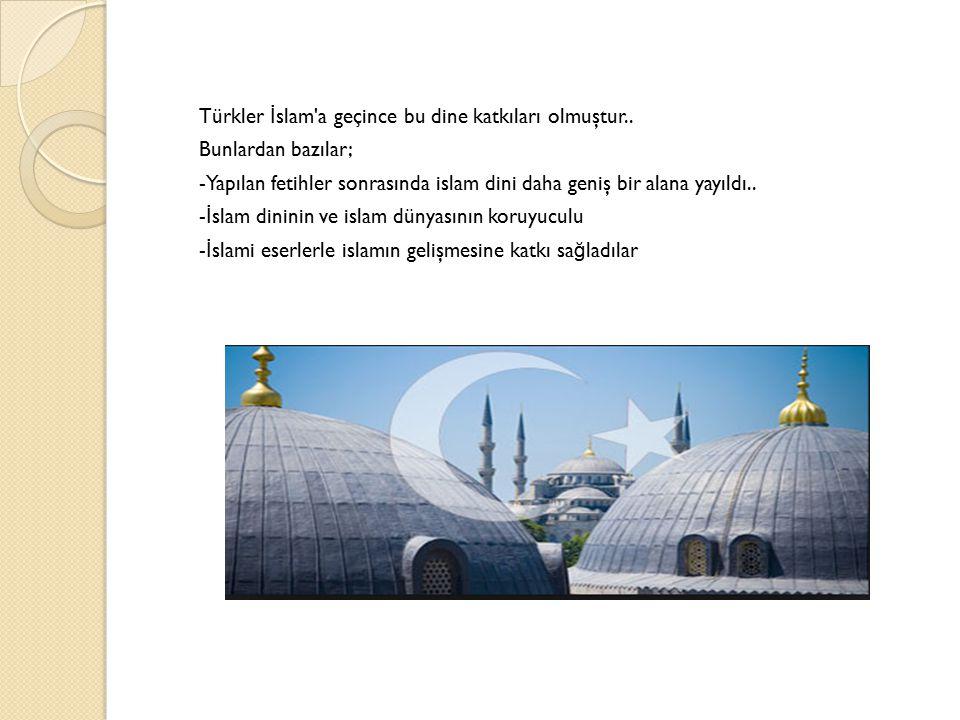 Türkler İ slam'a geçince bu dine katkıları olmuştur.. Bunlardan bazılar; -Yapılan fetihler sonrasında islam dini daha geniş bir alana yayıldı.. - İ sl