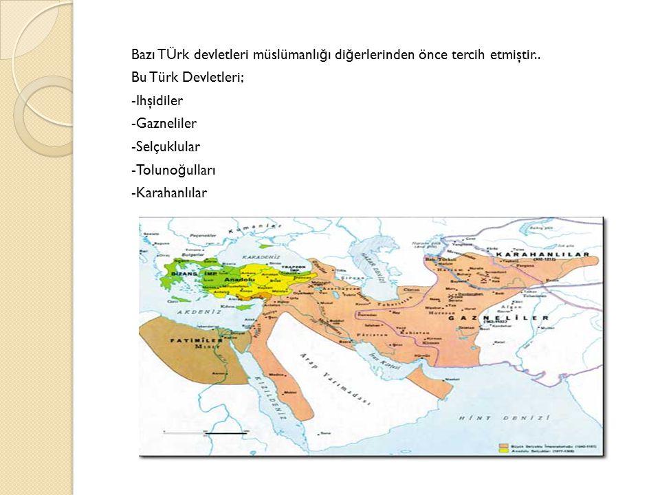 Bazı TÜrk devletleri müslümanlı ğ ı di ğ erlerinden önce tercih etmiştir.. Bu Türk Devletleri; -Ihşidiler -Gazneliler -Selçuklular -Toluno ğ ulları -K