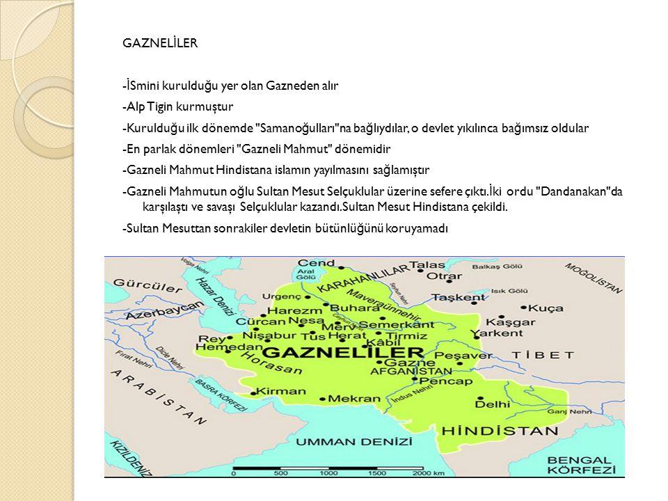 GAZNEL İ LER - İ Smini kuruldu ğ u yer olan Gazneden alır -Alp Tigin kurmuştur -Kuruldu ğ u ilk dönemde Samano ğ ulları na ba ğ lıydılar, o devlet yıkılınca ba ğ ımsız oldular -En parlak dönemleri Gazneli Mahmut dönemidir -Gazneli Mahmut Hindistana islamın yayılmasını sa ğ lamıştır -Gazneli Mahmutun o ğ lu Sultan Mesut Selçuklular üzerine sefere çıktı.