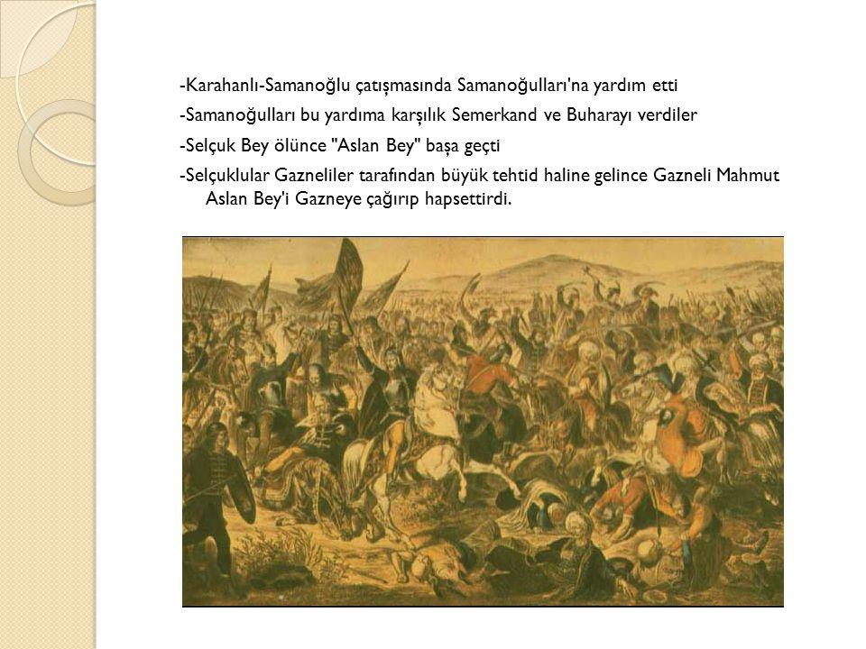 -Karahanlı-Samano ğ lu çatışmasında Samano ğ ulları na yardım etti -Samano ğ ulları bu yardıma karşılık Semerkand ve Buharayı verdiler -Selçuk Bey ölünce Aslan Bey başa geçti -Selçuklular Gazneliler tarafından büyük tehtid haline gelince Gazneli Mahmut Aslan Bey i Gazneye ça ğ ırıp hapsettirdi.