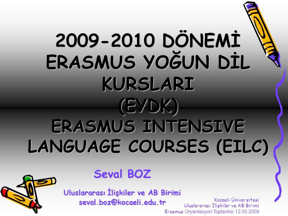 2009-2010 DÖNEMİ ERASMUS YOĞUN DİL KURSLARI (EYDK) ERASMUS INTENSIVE LANGUAGE COURSES (EILC) Seval BOZ Uluslararası İlişkiler ve AB Birimi seval.boz@kocaeli.edu.tr Kocaeli Üniversitesi Uluslararası İlişkiler ve AB Birimi Erasmus Oryantasyon Toplantısı 12.05.2009
