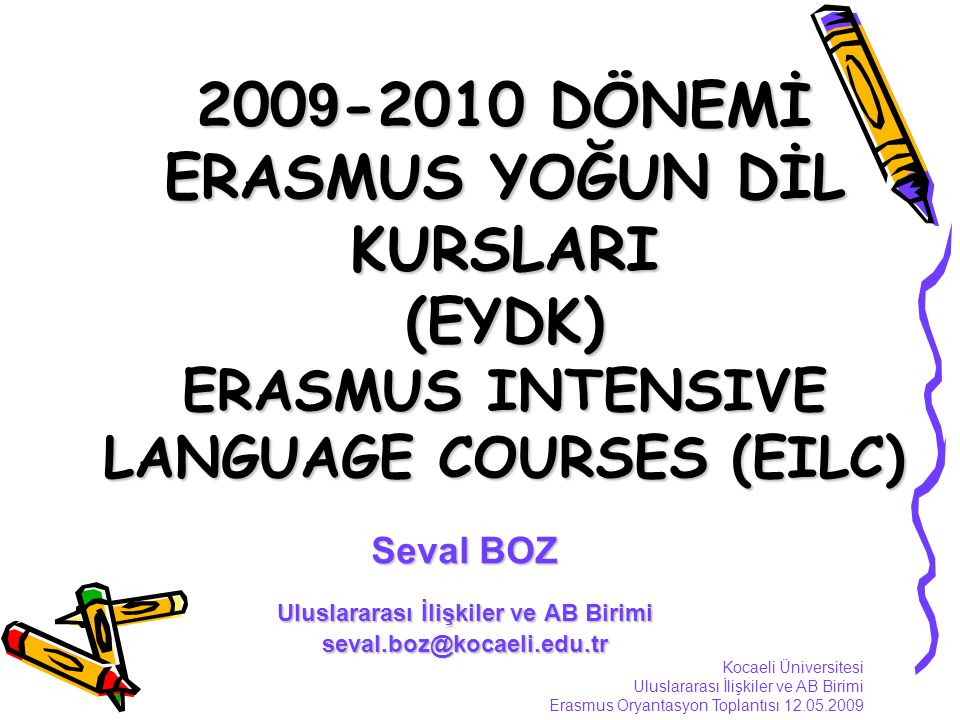 200 9 -2010 DÖNEMİ ERASMUS YOĞUN DİL KURSLARI (EYDK) ERASMUS INTENSIVE LANGUAGE COURSES (EILC) Seval BOZ Uluslararası İlişkiler ve AB Birimi seval.boz@kocaeli.edu.tr Kocaeli Üniversitesi Uluslararası İlişkiler ve AB Birimi Erasmus Oryantasyon Toplantısı 12.05.2009
