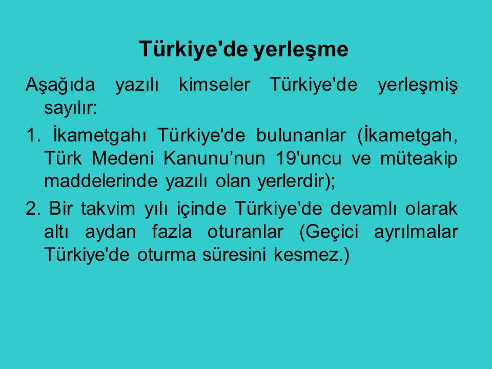 Türkiye'de yerleşme Aşağıda yazılı kimseler Türkiye'de yerleşmiş sayılır: 1. İkametgahı Türkiye'de bulunanlar (İkametgah, Türk Medeni Kanunu'nun 19'un