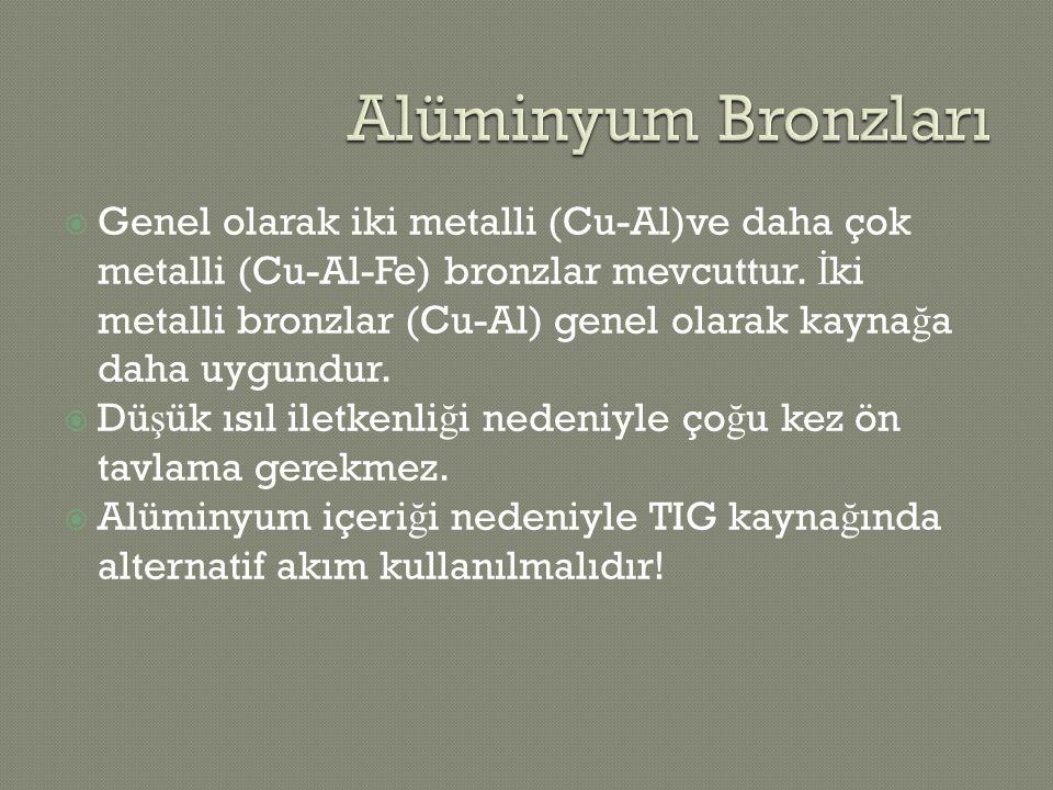  Genel olarak iki metalli (Cu-Al)ve daha çok metalli (Cu-Al-Fe) bronzlar mevcuttur. İ ki metalli bronzlar (Cu-Al) genel olarak kayna ğ a daha uygundu
