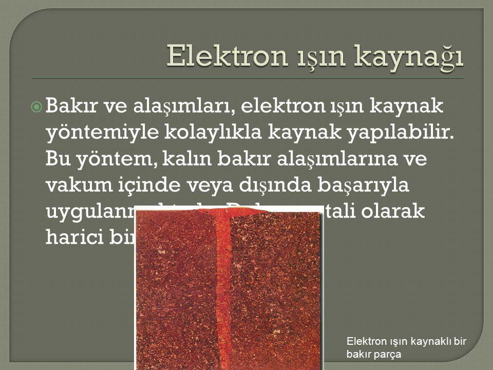  Bakır ve ala ş ımları, elektron ı ş ın kaynak yöntemiyle kolaylıkla kaynak yapılabilir. Bu yöntem, kalın bakır ala ş ımlarına ve vakum içinde veya d