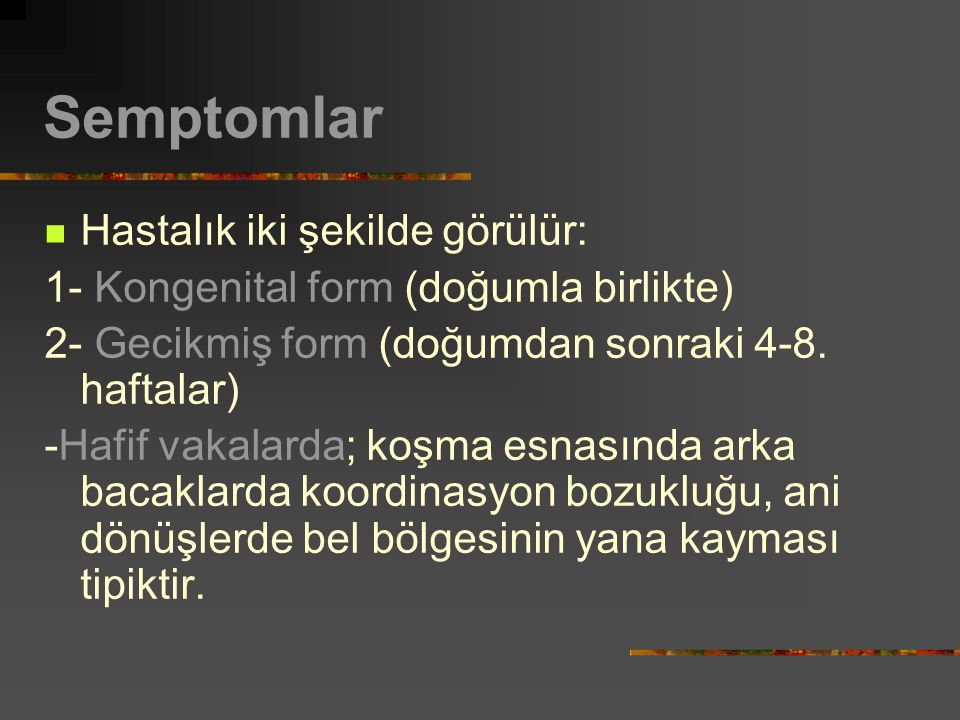 Semptomlar Hastalık iki şekilde görülür: 1- Kongenital form (doğumla birlikte) 2- Gecikmiş form (doğumdan sonraki 4-8. haftalar) -Hafif vakalarda; koş