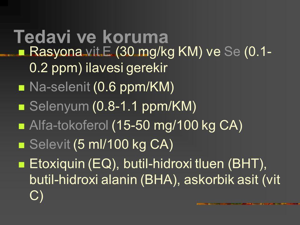 Tedavi ve koruma Rasyona vit E (30 mg/kg KM) ve Se (0.1- 0.2 ppm) ilavesi gerekir Na-selenit (0.6 ppm/KM) Selenyum (0.8-1.1 ppm/KM) Alfa-tokoferol (15-50 mg/100 kg CA) Selevit (5 ml/100 kg CA) Etoxiquin (EQ), butil-hidroxi tluen (BHT), butil-hidroxi alanin (BHA), askorbik asit (vit C)