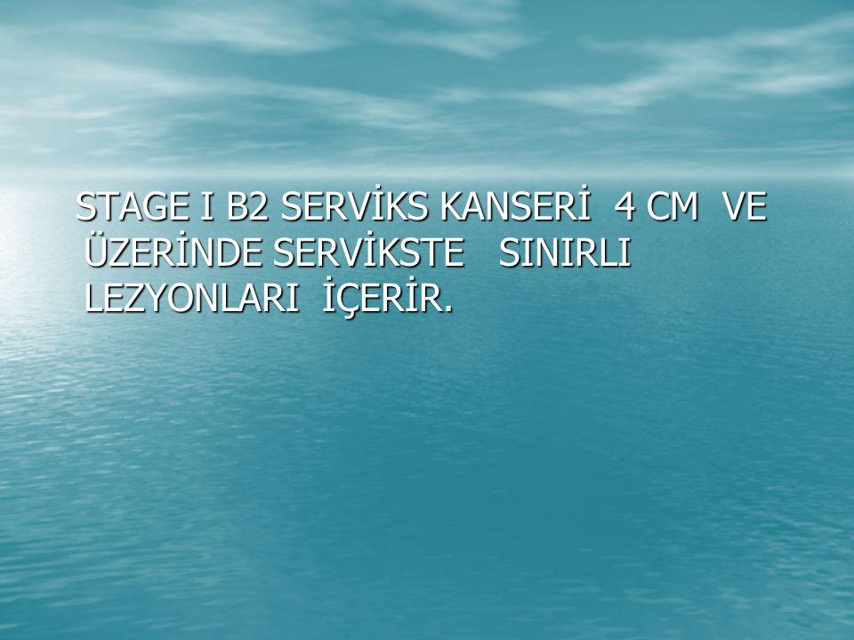 STAGE I B2 SERVİKS KANSERİ 4 CM VE ÜZERİNDE SERVİKSTE SINIRLI LEZYONLARI İÇERİR.