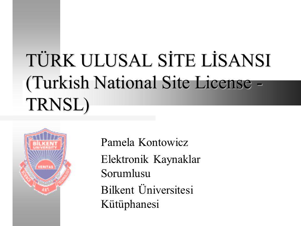 TÜRK ULUSAL SİTE LİSANSI (Turkish National Site License - TRNSL) Pamela Kontowicz Elektronik Kaynaklar Sorumlusu Bilkent Üniversitesi Kütüphanesi