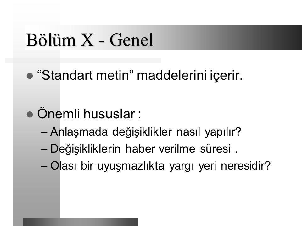 """Bölüm X - Genel """"Standart metin"""" maddelerini içerir. Önemli hususlar : –Anlaşmada değişiklikler nasıl yapılır? –Değişikliklerin haber verilme süresi."""
