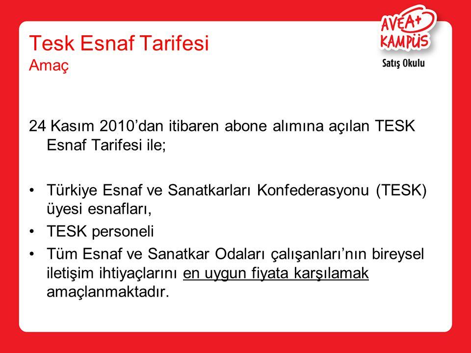 Tesk Esnaf Tarifesi Amaç 24 Kasım 2010'dan itibaren abone alımına açılan TESK Esnaf Tarifesi ile; Türkiye Esnaf ve Sanatkarları Konfederasyonu (TESK) üyesi esnafları, TESK personeli Tüm Esnaf ve Sanatkar Odaları çalışanları'nın bireysel iletişim ihtiyaçlarını en uygun fiyata karşılamak amaçlanmaktadır.