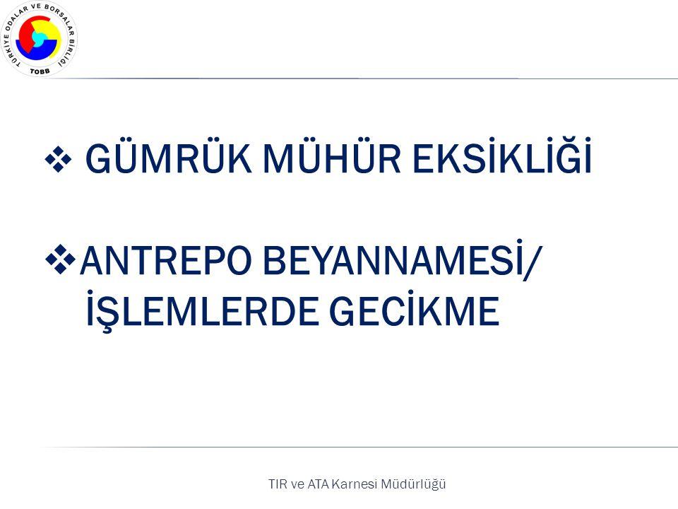 TIR ve ATA Karnesi Müdürlüğü  GÜMRÜK MÜHÜR EKSİKLİĞİ  ANTREPO BEYANNAMESİ/ İŞLEMLERDE GECİKME