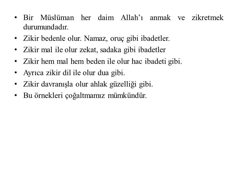 Bir Müslüman her daim Allah'ı anmak ve zikretmek durumundadır. Zikir bedenle olur. Namaz, oruç gibi ibadetler. Zikir mal ile olur zekat, sadaka gibi i