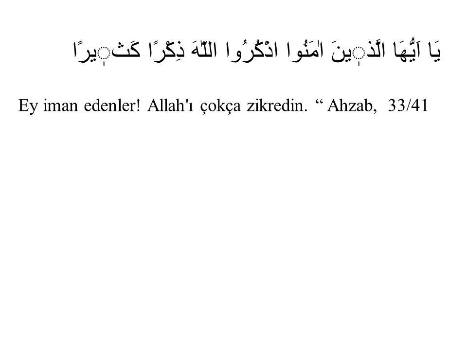 """يَا اَيُّهَا الَّذينَ اٰمَنُوا اذْكُرُوا اللّٰهَ ذِكْرًا كَثيرًا Ey iman edenler! Allah'ı çokça zikredin. """" Ahzab, 33/41"""