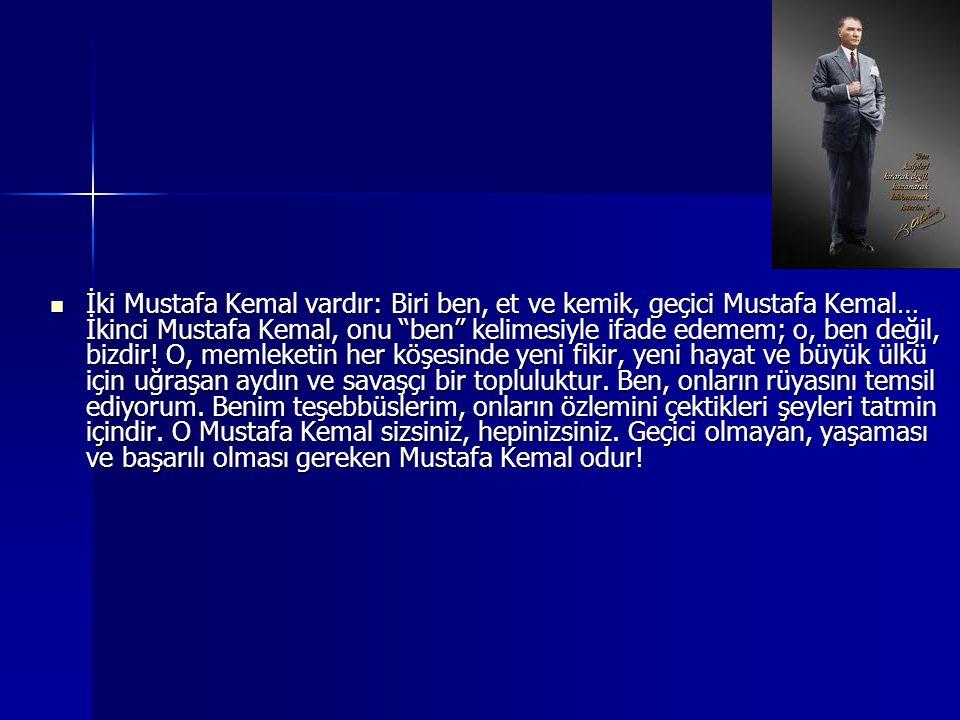 """İki Mustafa Kemal vardır: Biri ben, et ve kemik, geçici Mustafa Kemal… İkinci Mustafa Kemal, onu """"ben"""" kelimesiyle ifade edemem; o, ben değil, bizdir!"""